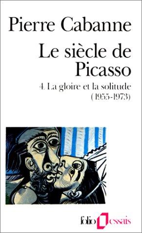 Le Siècle de Picasso, tome 4 : La Gloire et la Solitude (1955-1973) par Pierre Cabanne
