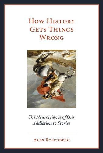 How History Gets Things Wrong: The Neuroscience of our Addiction to Stories (The MIT Press) por Alex Rosenberg