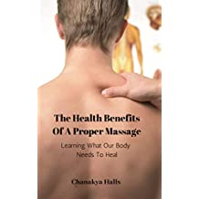 The Health Benefits Of A Proper Massage: Learning What Our Body Needs To Heal (English Edition)