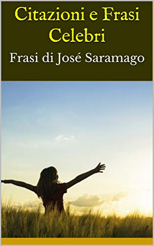 Citazioni e Frasi Celebri: Frasi di José Saramago (Italian Edition ...