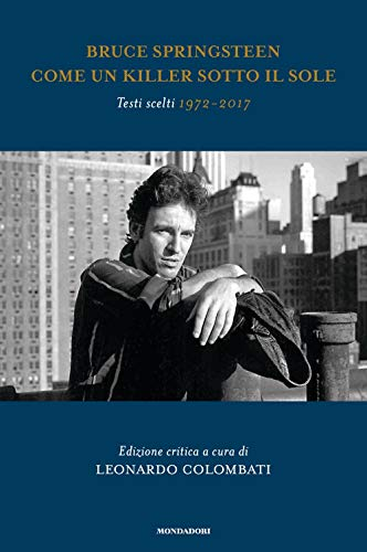 Bruce Springsteen. Come un killer sotto il sole. Testi scelti (1972-2017). Testo inglese a fronte. Ediz. critica
