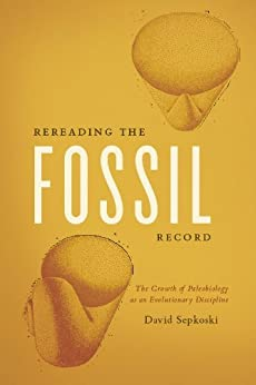 Rereading the Fossil Record: The Growth of Paleobiology as an Evolutionary Discipline von [Sepkoski, David]