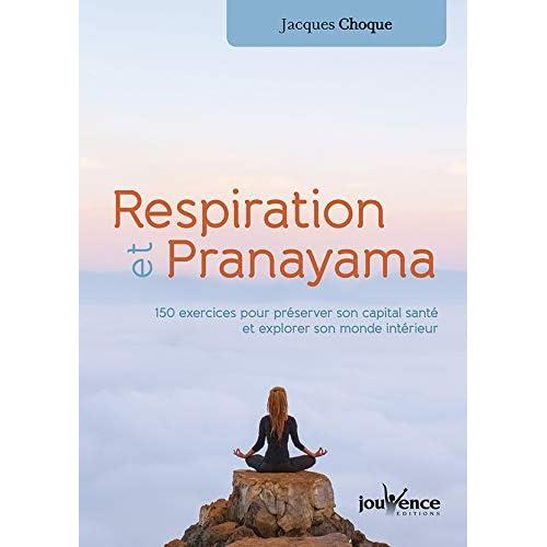 Respiration et pranayama : 120 exercices pour préserver son capital santé et explorer son monde intérieur
