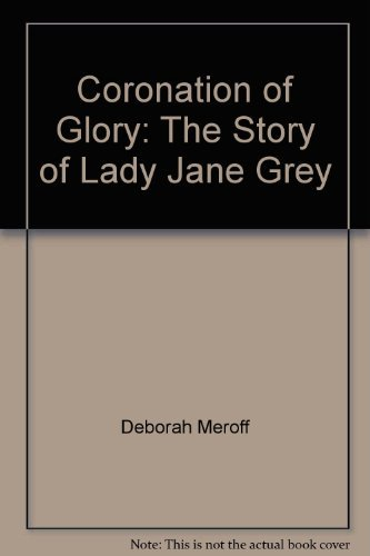 Coronation of glory: The story of Lady Jane Grey by Deborah Meroff (1979-08-01)