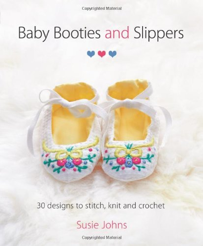 Baby Booties & Slippers: 30 Designs to Stitch, Knit and Crochet