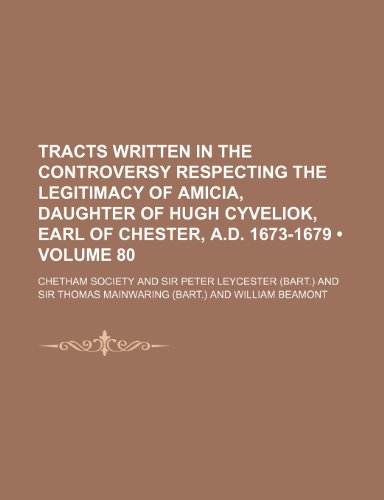 Tracts Written in the Controversy Respecting the Legitimacy of Amicia, Daughter of Hugh Cyveliok, Earl of Chester, A.D. 1673-1679 (Volume 80 )