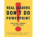 Real Leaders Don't Do PowerPoint: How to Sell Yourself and Your Ideas by Christopher Witt (2009-02-03)