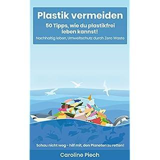 Plastik vermeiden: 50 Tipps, wie du plastikfrei leben kannst: Nachhaltig leben, Umweltschutz durch Zero Waste
