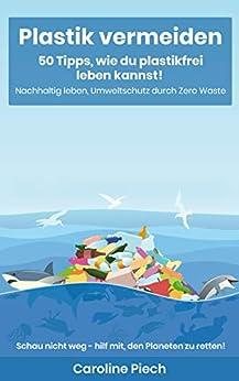 Plastik vermeiden: 50 Tipps, wie du plastikfrei leben kannst! : Nachhaltig leben, Umweltschutz durch Zero Waste