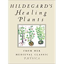 Hildegard's Healing Plants: From the Medieval Classic Physica: Natural Healing Through Plants from the Medieval Classic Physics