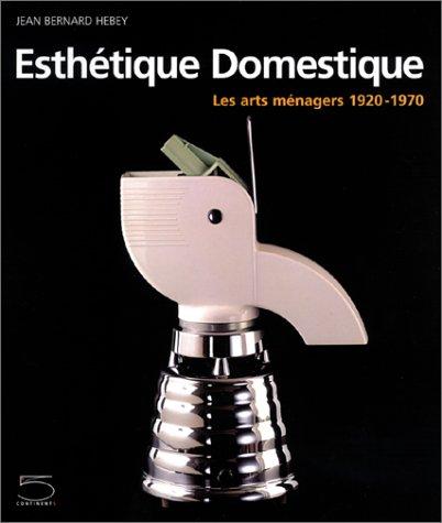 Esthétique domestique : Les Arts ménagers, 1920-1970 par Jean Bernard Hebey