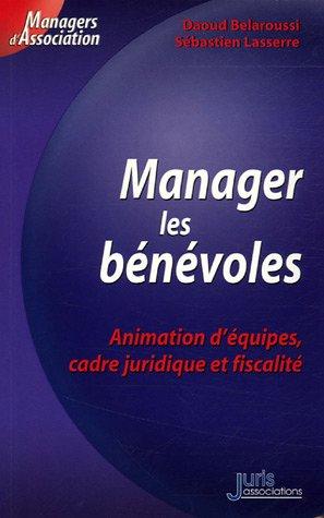 Manager les bénévoles. Animation d'équipes, cadre juridique et fiscalité - 1ère éd.: Animation d'équipe, cadre juridique et fiscalité