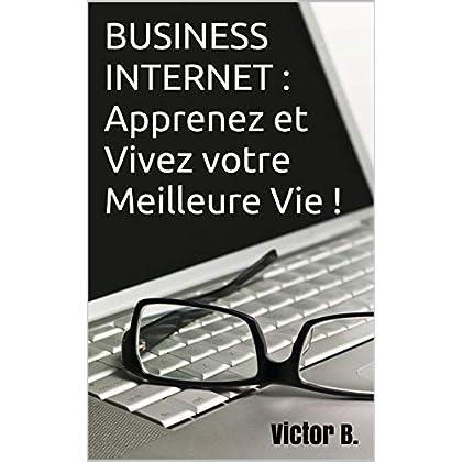 BUSINESS INTERNET : Apprenez et Vivez votre Meilleure Vie ! (livre business)