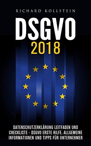 DSGVO 2018: Datenschutzerklärung Leitfaden und Checkliste - DSGVO Erste Hilfe, allgemeine Informationen und Tipps für Unternehmer: (DSGVO 2018 Kompakt für Vereine, Websitebetreiber, Online Marketing)