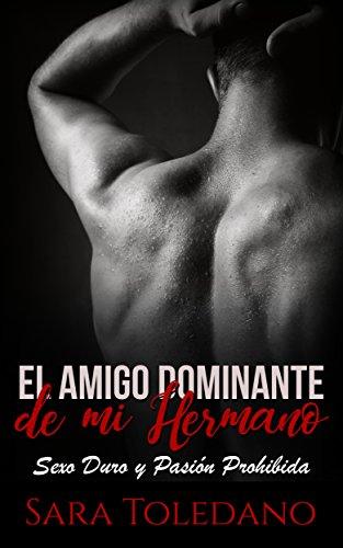 El Amigo Dominante de mi Hermano: Sexo Duro y Pasión Prohibida (Novela de Romance y Erótica)