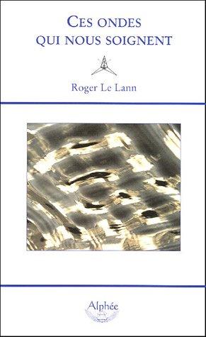 Ces ondes qui nous soignent : La géobiologie par Roger Le Lann