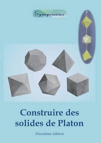Construire Des Solides de Platon: Comment Construire Des Solides de Platon En Papier Ou En Carton Et Dessiner Des Modeles de Solides a la Regle Et Au Compas