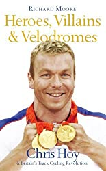 Heroes, Villains & Velodromes: Chris Hoy & Britain's Track Cycling Revolution by Richard Moore (2008-07-01)