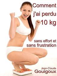 Comment j'ai perdu 10 kg, sans effort et sans frustration ? (French Edition)