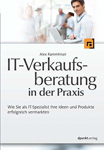 IT-Verkaufsberatung in der Praxis: Wie Sie als IT-Spezialist Ihre Ideen und Produkte erfolgreich vermarkten - Ihre Edv