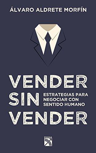 Vender sin vender: Estrategias para negociar con sentido humano de [Morfín, Álvaro Aldrete