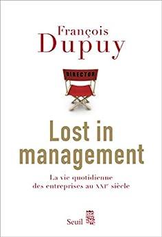 Lost in Management: La vie quotidienne des entreprises au XXIe siècle par [Dupuy, François]