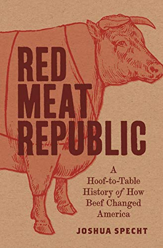 Red Meat Republic - A Hoof-to-Table History of How Beef Changed America (Histories of Economic Life)