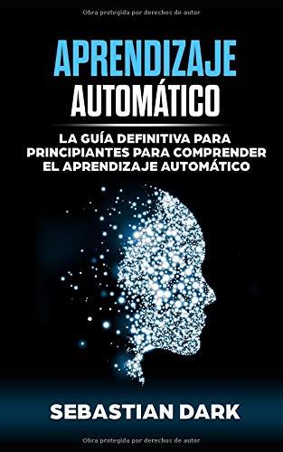 Aprendizaje Automático: La Guía Definitiva para Principiantes para Comprender el Aprendizaje Automático por Sebastian Dark