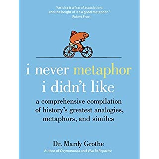 I Never Metaphor I Didn't Like: A Comprehensive Compilation of History8217;s Greatest Analogies, Metaphors, and Similes by Dr. Mardy Grothe(2008-08-05)