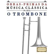 Obras-Primas da Música Clássica para o Trombone: Peças fáceis de Bach, Beethoven, Brahms, Handel, Haydn, Mozart, Schubert, Tchaikovsky, Vivaldi e Wagner (Easy Classical Masterworks)