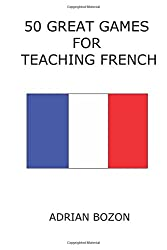 50 Great Games for Teaching French: Exciting Language Games for Young Learners