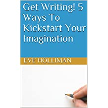Get Writing! 5 Ways To Kickstart Your Imagination (English Edition)