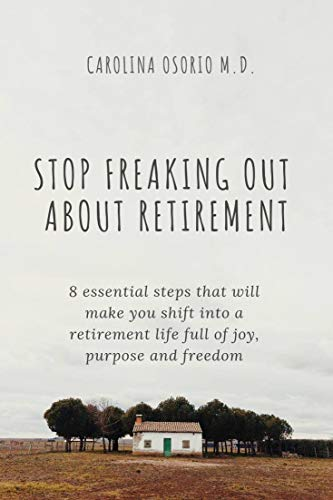 Stop freaking out about your retirement: 8 essential steps that will make your shift into a retirement life full of joy, purpose and freedom (English Edition)