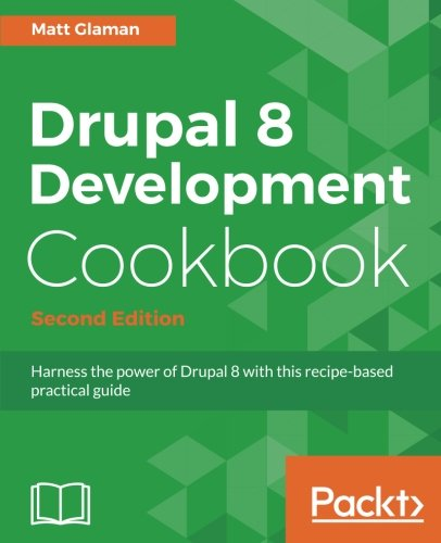 Drupal 8 Development Cookbook Second Edition por Matt Glaman