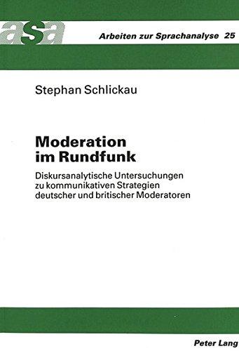 Moderation im Rundfunk: Diskursanalytische Untersuchungen zu kommunikativen Strategien deutscher und britischer Moderatoren (Arbeiten Zur Sprachanalyse)