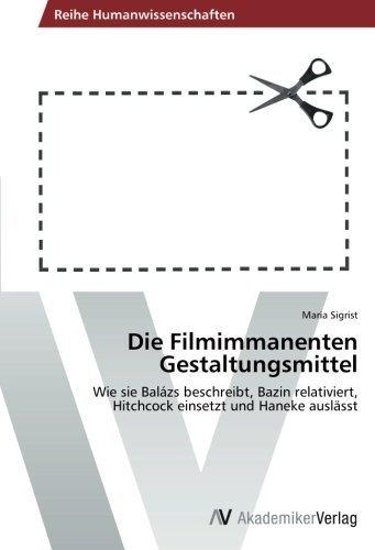 Die Filmimmanenten Gestaltungsmittel: Wie sie Bal??zs beschreibt, Bazin relativiert, Hitchcock einsetzt und Haneke ausl??sst by Maria Sigrist (2014-03-11)