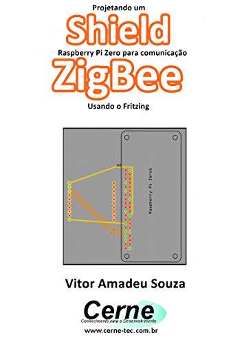 Projetando um Shield Raspberry Pi Zero para comunicação ZigBee Usando o Fritzing (Portuguese Edition)