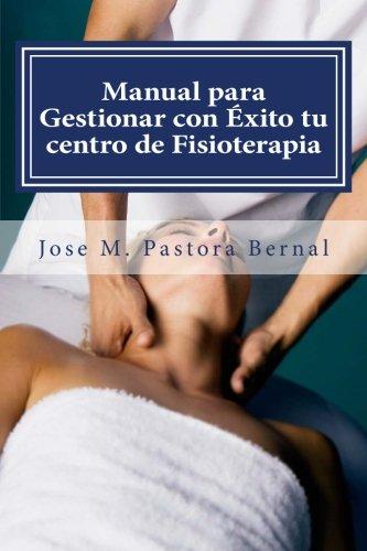 Manual para Gestionar con Éxito tu centro de Fisioterapia: Gestión y Marketing para Fisioterapeutas por D. Jose Manuel Pastora Bernal