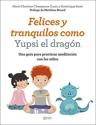 Felices y tranquilos como Yupsi el dragón: Una guía para practicar meditación con los niños por Marie-Christine Champeaux-Cunin