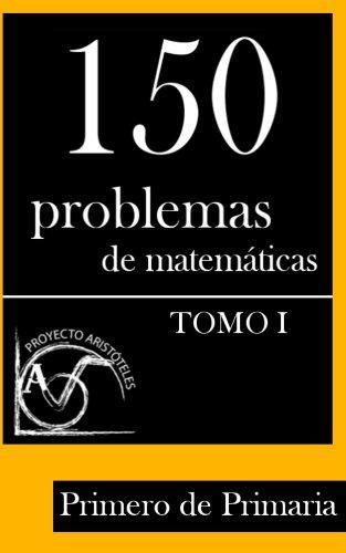 150 Problemas de Matemáticas para Primero de Primaria (Tomo 1) (Colección de Problemas para 1º de Primaria) por Proyecto Aristóteles