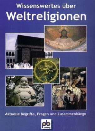 Wissenswertes über Weltreligionen: Aktuelle Begriffe, Fragen und Zusammenhänge