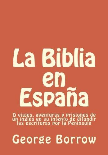 La Biblia en España: O viajes, aventuras y prisiones de un inglés en su intento de difundir  las escrituras por la Península