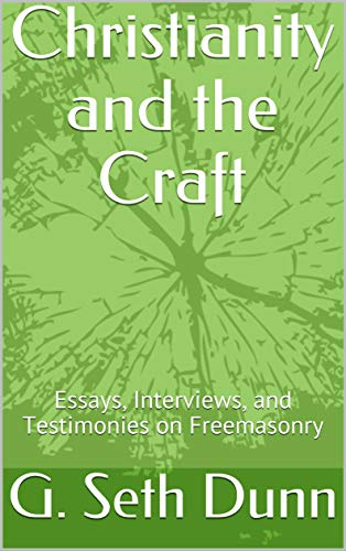 Christianity and the Craft: Essays, Interviews, and Testimonies on Freemasonry (English Edition) por G. Seth Dunn