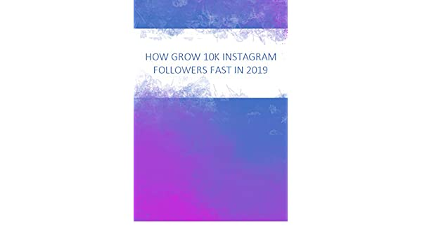 How to grow 10K followers fast in 2019: Master the Instagram