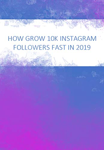 How to grow 10K followers fast in 2019: Master the Instagram algorithm book cover