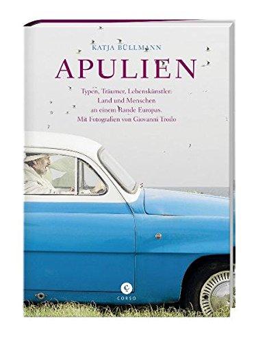 Apulien: Typen, Träumer, Lebenskünstler: Land und Menschen an einem Rande Europas