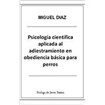 Psicología Científica Aplicada al Adiestramiento en Obediencia Básica para Perros (Biblioteca de Psicología Canina Miguel Díaz nº 1)