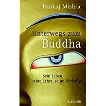Unterwegs zum Buddha: Sein Leben, seine Lehre, seine Wirkung