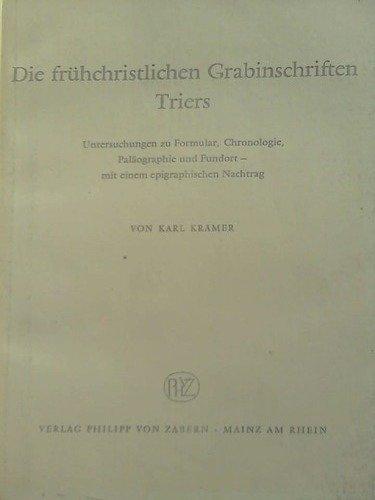 Die frühchristlichen Grabschriften Triers. Untersuchungen zu Formular, Chronologie, Palöographie und Fundort - mit einem epigraphischen Nachtrag