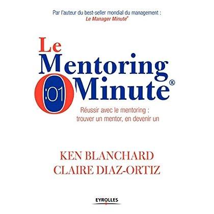 Le mentoring minute: Réussir avec le mentoring : trouver un mentor, en devenir un